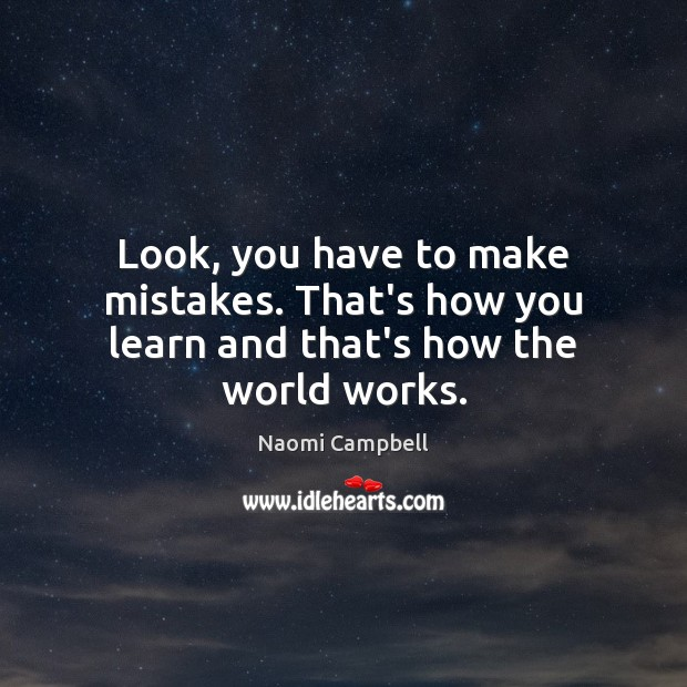 Look, you have to make mistakes. That's how you learn and that's how the world works. Image