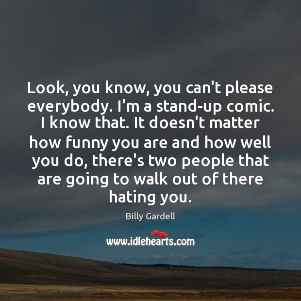 Image, Look, you know, you can't please everybody. I'm a stand-up comic. I