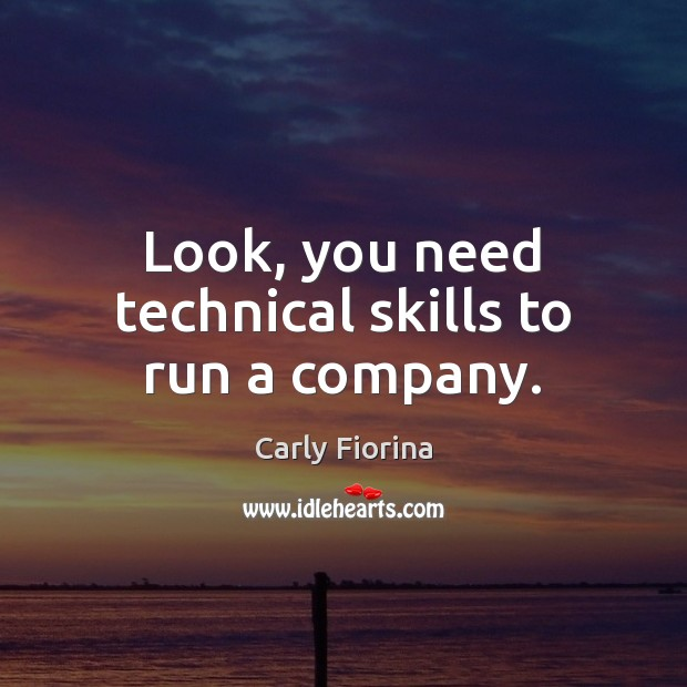 Look, you need technical skills to run a company. Carly Fiorina Picture Quote