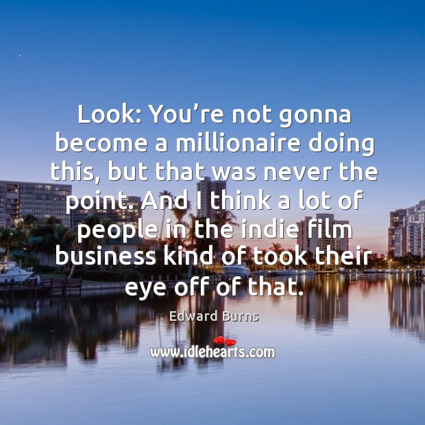 Look: you're not gonna become a millionaire doing this, but that was never the point. Edward Burns Picture Quote