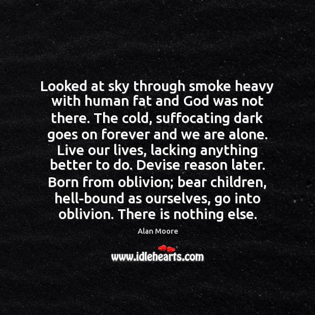 Looked at sky through smoke heavy with human fat and God was Alan Moore Picture Quote