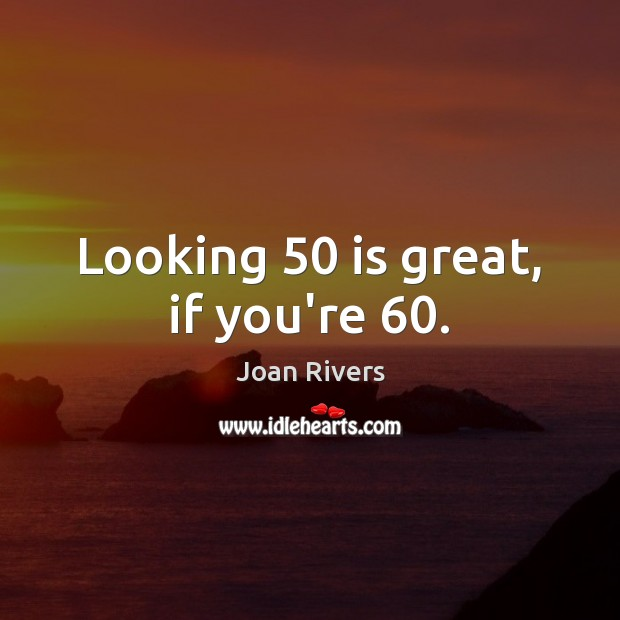 Looking 50 is great, if you're 60. Joan Rivers Picture Quote