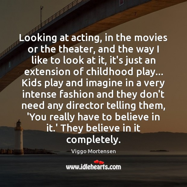 Looking at acting, in the movies or the theater, and the way Viggo Mortensen Picture Quote