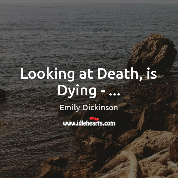 Looking at Death, is Dying – … Emily Dickinson Picture Quote