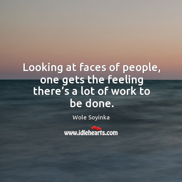 Looking at faces of people, one gets the feeling there's a lot of work to be done. Wole Soyinka Picture Quote