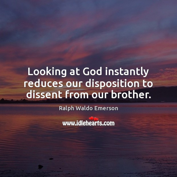 Looking at God instantly reduces our disposition to dissent from our brother. Image