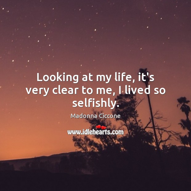 Looking at my life, it's very clear to me, I lived so selfishly. Madonna Ciccone Picture Quote