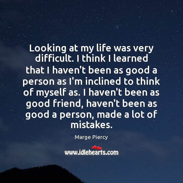 Looking at my life was very difficult. I think I learned that Marge Piercy Picture Quote
