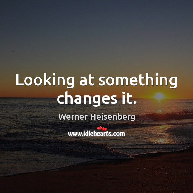 Looking at something changes it. Image
