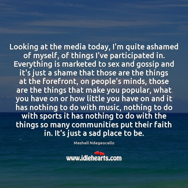 Looking at the media today, I'm quite ashamed of myself, of things Image
