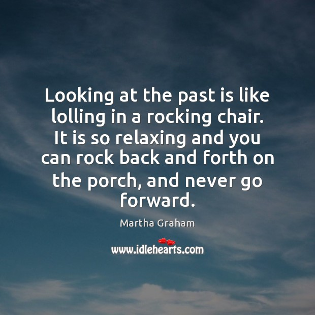 Looking at the past is like lolling in a rocking chair. It Martha Graham Picture Quote