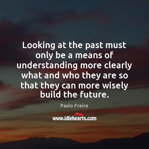 Looking at the past must only be a means of understanding more Paulo Freire Picture Quote
