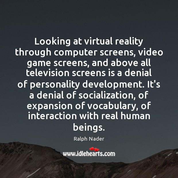 Looking at virtual reality through computer screens, video game screens, and above Ralph Nader Picture Quote