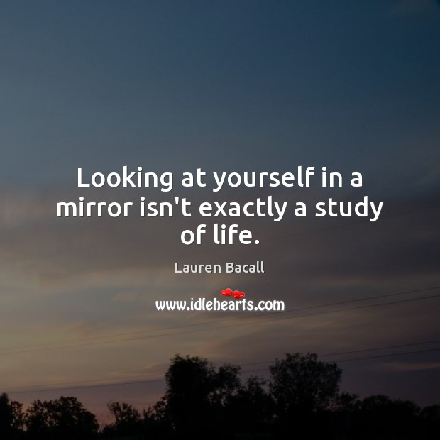 Looking at yourself in a mirror isn't exactly a study of life. Lauren Bacall Picture Quote