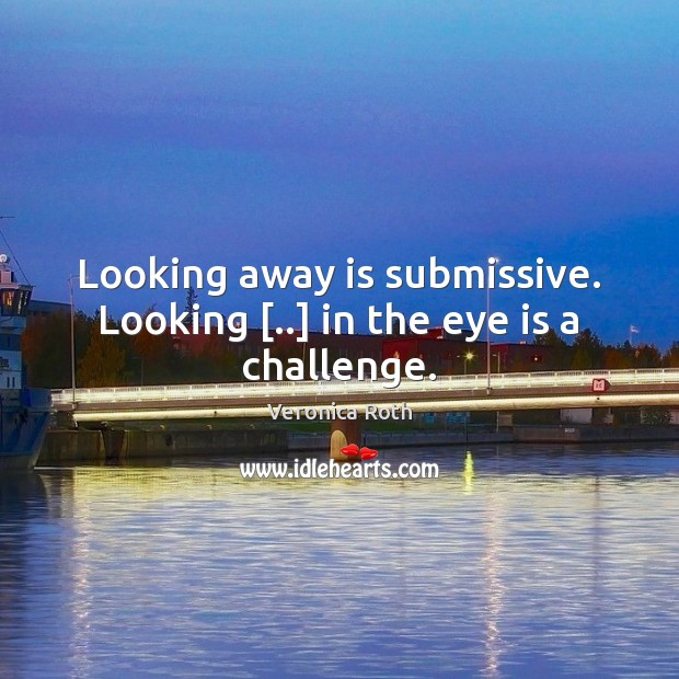 Looking away is submissive. Looking [..] in the eye is a challenge. Image