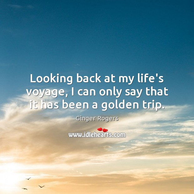 Looking back at my life's voyage, I can only say that it has been a golden trip. Ginger Rogers Picture Quote