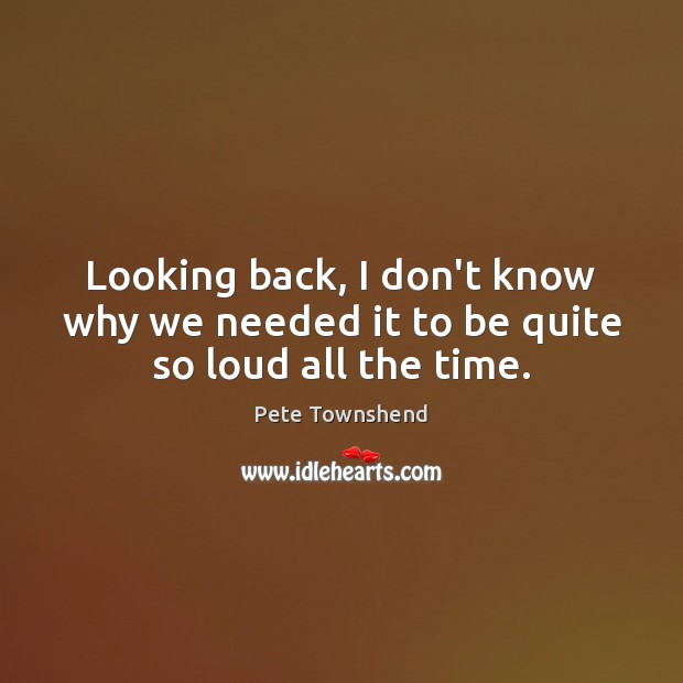 Looking back, I don't know why we needed it to be quite so loud all the time. Pete Townshend Picture Quote
