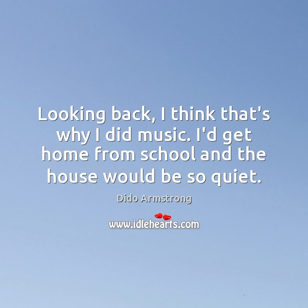 Looking back, I think that's why I did music. I'd get home Image