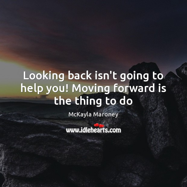 Looking back isn't going to help you! Moving forward is the thing to do Image