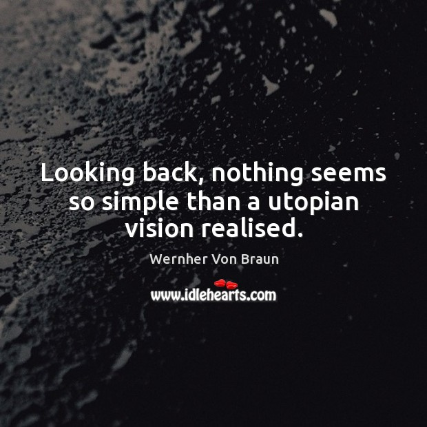 Looking back, nothing seems so simple than a utopian vision realised. Wernher Von Braun Picture Quote