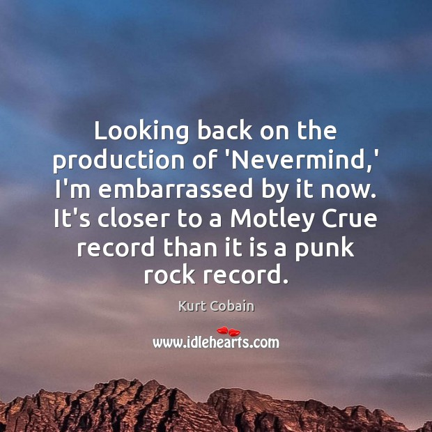 Looking back on the production of 'Nevermind,' I'm embarrassed by it Kurt Cobain Picture Quote