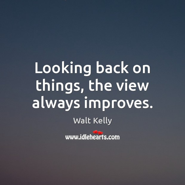 Looking back on things, the view always improves. Walt Kelly Picture Quote