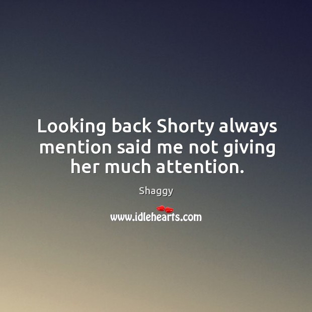Looking back shorty always mention said me not giving her much attention. Image