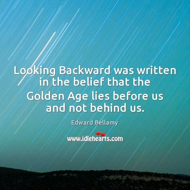 Looking Backward was written in the belief that the Golden Age lies Image