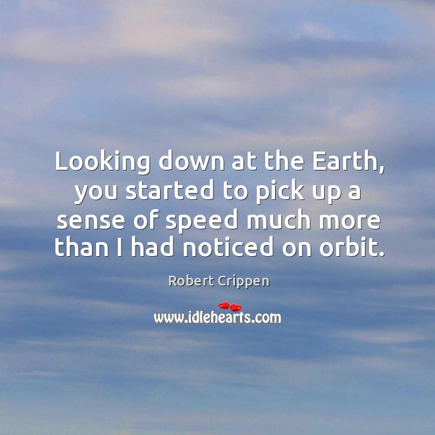Looking down at the earth, you started to pick up a sense of speed much more than I had noticed on orbit. Robert Crippen Picture Quote
