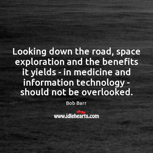 Looking down the road, space exploration and the benefits it yields – Bob Barr Picture Quote