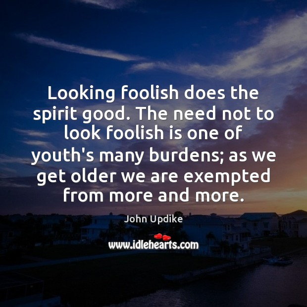 Image, Looking foolish does the spirit good. The need not to look foolish
