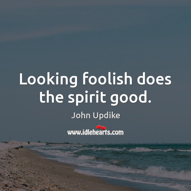Image, Looking foolish does the spirit good.