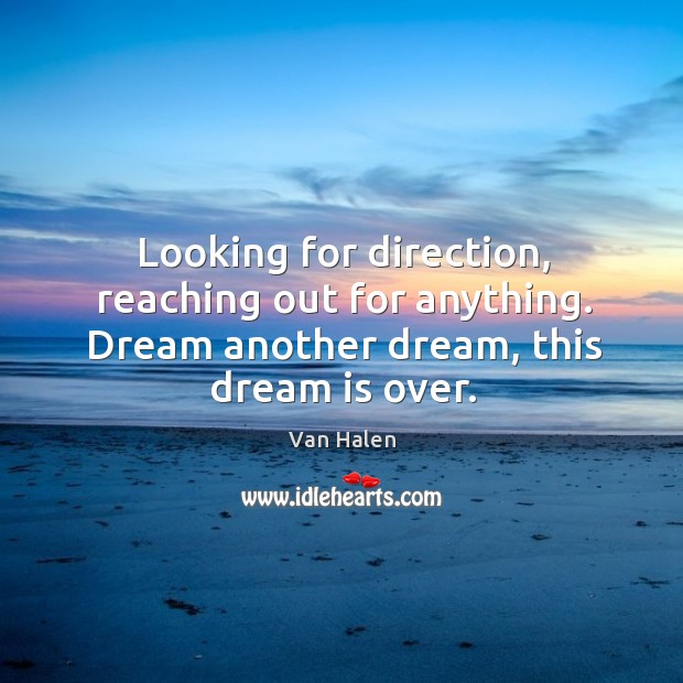 Looking for direction, reaching out for anything. Dream another dream, this dream is over. Van Halen Picture Quote