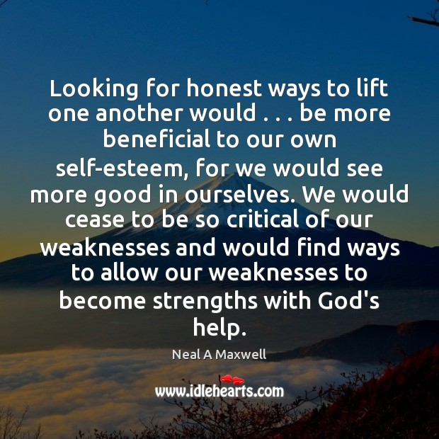 Looking for honest ways to lift one another would . . . be more beneficial Neal A Maxwell Picture Quote