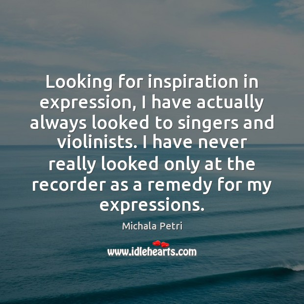 Looking for inspiration in expression, I have actually always looked to singers Michala Petri Picture Quote