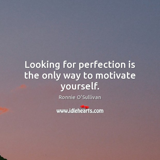 Looking for perfection is the only way to motivate yourself. Perfection Quotes Image