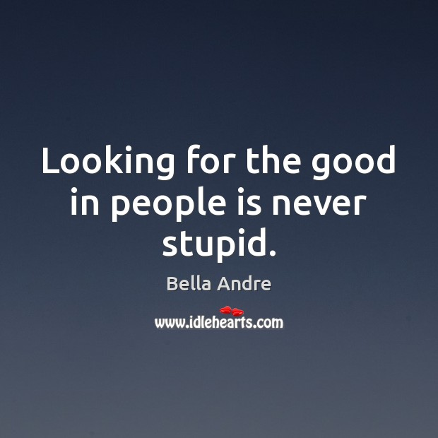 Image, Looking for the good in people is never stupid.