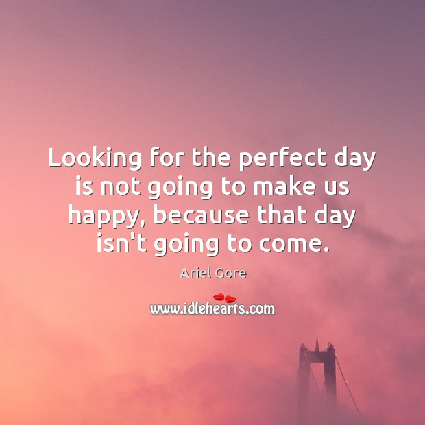 Looking for the perfect day is not going to make us happy, Ariel Gore Picture Quote