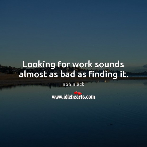 Looking for work sounds almost as bad as finding it. Image