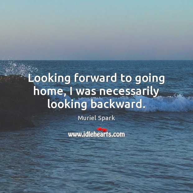 Looking forward to going home, I was necessarily looking backward. Muriel Spark Picture Quote