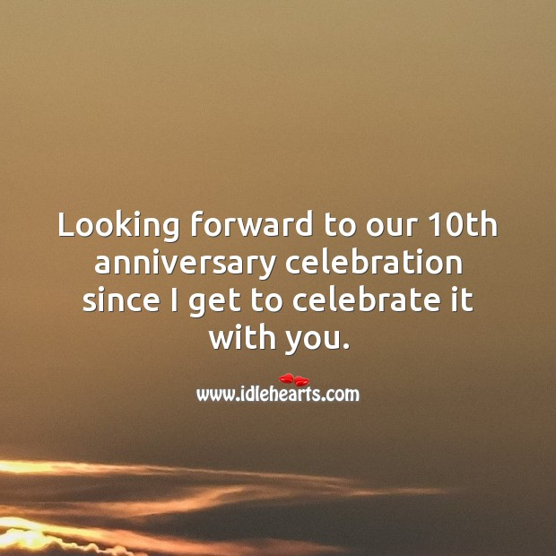 Looking forward to our 10th anniversary celebration since I get to celebrate it with you. Celebrate Quotes Image