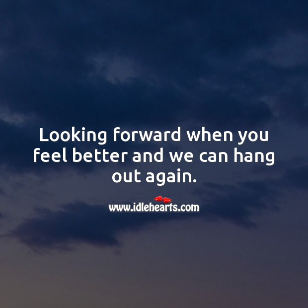 Looking forward when you feel better and we can hang out again. Get Well Soon Messages Image