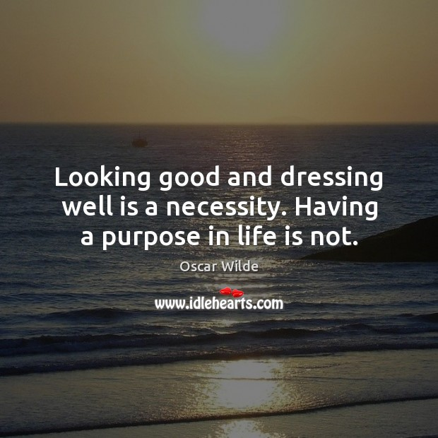 Image, Looking good and dressing well is a necessity. Having a purpose in life is not.