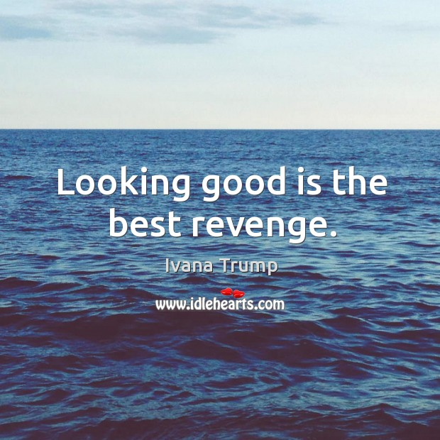 Looking good is the best revenge. Ivana Trump Picture Quote