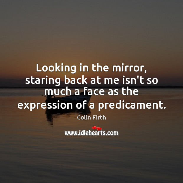 Looking in the mirror, staring back at me isn't so much a Colin Firth Picture Quote