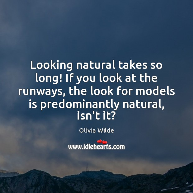 Looking natural takes so long! If you look at the runways, the Olivia Wilde Picture Quote