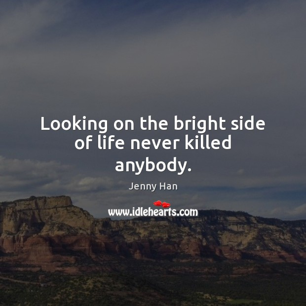 Looking on the bright side of life never killed anybody. Image