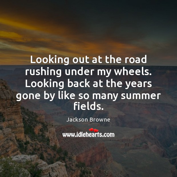 Looking out at the road rushing under my wheels. Looking back at Jackson Browne Picture Quote