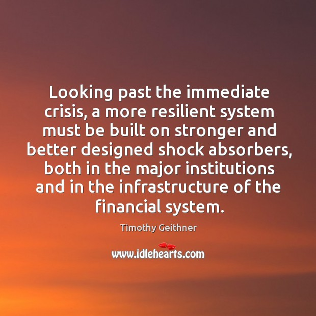 Looking past the immediate crisis, a more resilient system must be built on stronger and Timothy Geithner Picture Quote
