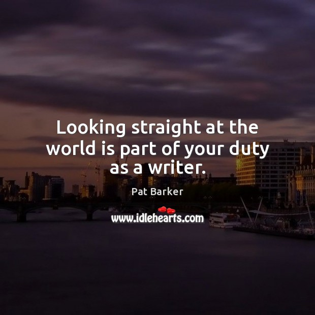 Looking straight at the world is part of your duty as a writer. Pat Barker Picture Quote